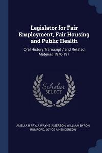 Legislator for Fair Employment, Fair Housing and Public Health: Oral History Transcript / and Related Material, 1970-197, Amelia R Fry, A Wayne Amerson, William Byron Rumford обложка-превью