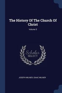 The History Of The Church Of Christ; Volume 5, Joseph Milner, Isaac Milner обложка-превью