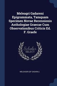 Meleagri Gadareni Epigrammata, Tamquam Specimen Novae Recensionis Anthologiae Graecae Cum Observationibus Criticis Ed. F. Graefe, Meleager (of Gadara.) обложка-превью