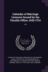 Calendar of Marriage Licences Issued by the Faculty Office, 1632-1714: 33, Church of England. Province of Canterbur, George Edward Cocayne, Edw Alex. Fry обложка-превью