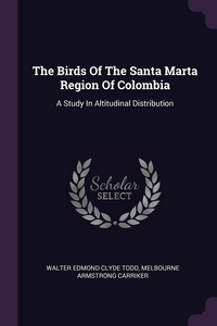 The Birds Of The Santa Marta Region Of Colombia: A Study In Altitudinal Distribution, Walter Edmond Clyde Todd, Melbourne Armstrong Carriker обложка-превью