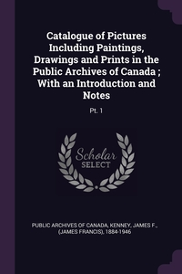 Catalogue of Pictures Including Paintings, Drawings and Prints in the Public Archives of Canada ; With an Introduction and Notes: Pt. 1, Public Archives of Canada, James F. Kenney обложка-превью