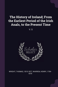 The History of Ireland; From the Earliest Period of the Irish Anals, to the Present Time: V. 5, Thomas Wright, Henry Warren обложка-превью