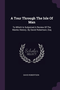 A Tour Through The Isle Of Man: To Which Is Subjoined A Review Of The Manks History. By David Robertson, Esq, David Robertson обложка-превью