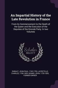 An Impartial History of the Late Revolution in France: From its Commencement to the Death of the Queen and the Execution of the Deputies of the Gironde Party. In two Volumes, Jean-Paul Rabaut, Charles Lacretelle, John Adams обложка-превью