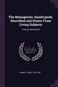 The Menageries: Quadrupeds, Described and Drawn From Living Subjects: Volume thesecond, James Rennie обложка-превью