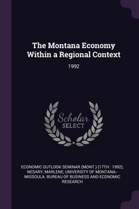 The Montana Economy Within a Regional Context: 1992, Economic Outlook Seminar, Marlene Nesary, University of Montana--Missoula. Bureau обложка-превью