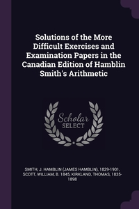 Solutions of the More Difficult Exercises and Examination Papers in the Canadian Edition of Hamblin Smith's Arithmetic, J Hamblin 1829-1901 Smith, William Scott, Thomas Kirkland обложка-превью