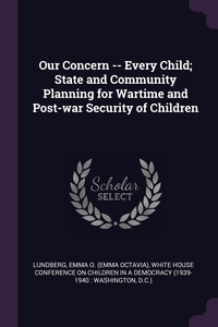 Our Concern -- Every Child; State and Community Planning for Wartime and Post-war Security of Children, Emma O. Lundberg, White House Conference on Children in a обложка-превью