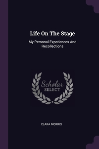 Life On The Stage: My Personal Experiences And Recollections, Clara Morris обложка-превью