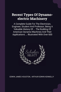 Recent Types Of Dynamo-electric Machinery: A Complete Guide For The Electrician, Engineer, Student And Professor, Being A Valuable History Of ... The Building Of American Dynamo Machines And Their Applications ... Illustrated With Over 600, Edwin James Houston, Arthur Edwin Kennelly обложка-превью