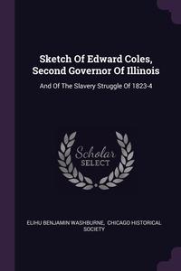Sketch Of Edward Coles, Second Governor Of Illinois: And Of The Slavery Struggle Of 1823-4, Elihu Benjamin Washburne, Chicago Historical Society обложка-превью
