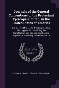 Journals of the General Conventions of the Protestant Episcopal Church, in the United States of America: From ... 1784 to ... 1814, Inclusive. Also, First Appendix, Containing the Constitution and Canons, and Second Appendix, Containing Three Pastoral Le, Episcopal Church. General Convention обложка-превью