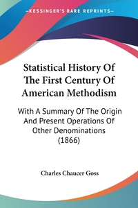Statistical History Of The First Century Of American Methodism: With A Summary Of The Origin And Present Operations Of Other Denominations (1866), Charles Chaucer Goss обложка-превью