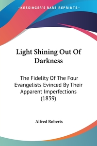 Light Shining Out Of Darkness: The Fidelity Of The Four Evangelists Evinced By Their Apparent Imperfections (1839), Alfred Roberts обложка-превью