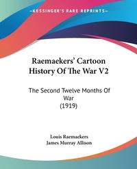Raemaekers' Cartoon History Of The War V2: The Second Twelve Months Of War (1919), Louis Raemaekers, James Murray Allison обложка-превью