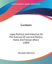 Lectures: Legal, Political, And Historical, On The Sciences Of Law And Politics; Home And Foreign Affairs (1889), Alexander Robertson обложка-превью