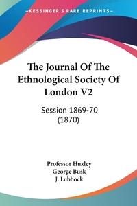 The Journal Of The Ethnological Society Of London V2: Session 1869-70 (1870), Professor Huxley, George Busk, J. Lubbock обложка-превью