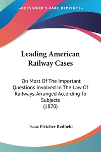 Leading American Railway Cases: On Most Of The Important Questions Involved In The Law Of Railways, Arranged According To Subjects (1870), Isaac Fletcher Redfield обложка-превью