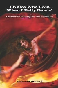 Книга под заказ: «I KNOW WHO I AM WHEN I BELLY DANCE! A Handbook for Reclaiming Your True Feminine Self»