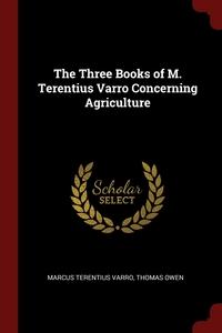 The Three Books of M. Terentius Varro Concerning Agriculture, Marcus Terentius Varro, Thomas Owen обложка-превью