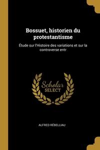 Bossuet, historien du protestantisme: Étude sur l'Histoire des variations et sur la controverse entr, Alfred Rebelliau обложка-превью