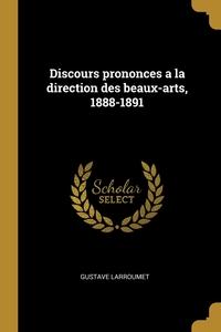 Discours prononces a la direction des beaux-arts, 1888-1891, Gustave Larroumet обложка-превью