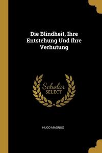 Die Blindheit, Ihre Entstehung Und Ihre Verhutung, Hugo Magnus обложка-превью