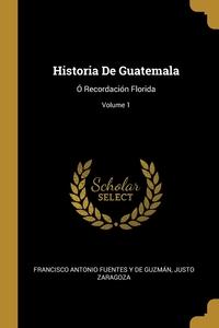 Historia De Guatemala: Ó Recordación Florida; Volume 1, Francisco Antonio Fuentes Y De Guzman, Justo Zaragoza обложка-превью