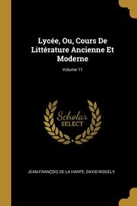 Lycée, Ou, Cours De Littérature Ancienne Et Moderne; Volume 11, Jean-Francois de La Harpe, David Ridgely обложка-превью