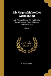 Die Urgeschichte Der Menschheit: Mit Rücksicht Auf Die Natürliche Entwickelung Des Frühesten Geisteslebens; Volume 1, Otto Caspari обложка-превью