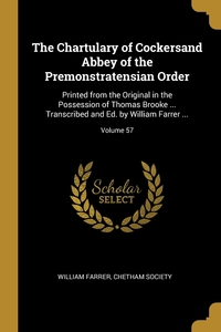 The Chartulary of Cockersand Abbey of the Premonstratensian Order: Printed from the Original in the Possession of Thomas Brooke ... Transcribed and Ed. by William Farrer ...; Volume 57, WILLIAM FARRER, Chetham Society обложка-превью