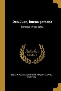 Don Juan, buena persona: Comedia en tres actos, Serafin Alvarez Quintero, Joaquin Alvarez Quintero обложка-превью