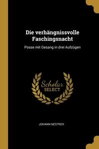 Die verhängnissvolle Faschingsnacht: Posse mit Gesang in drei Aufzügen, Johann Nestroy обложка-превью