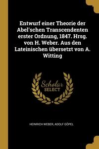 Entwurf einer Theorie der Abel'schen Transcendenten erster Ordnung, 1847. Hrsg. von H. Weber. Aus den Lateinischen übersetzt von A. Witting, Heinrich Weber, Adolf Gopel обложка-превью
