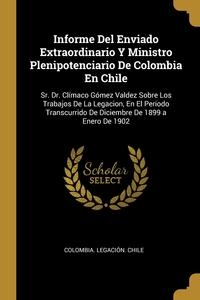 Книга под заказ: «Informe Del Enviado Extraordinario Y Ministro Plenipotenciario De Colombia En Chile»