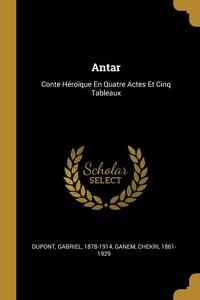 Antar: Conte Héroïque En Quatre Actes Et Cinq Tableaux, Dupont Gabriel 1878-1914, Ganem Chekri 1861-1929 обложка-превью