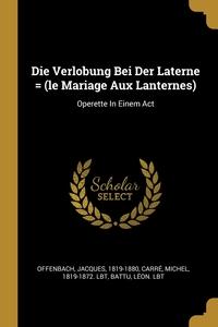 Die Verlobung Bei Der Laterne = (le Mariage Aux Lanternes): Operette In Einem Act, Offenbach Jacques 1819-1880, Michel 1819-1872. lbt Carre, Battu Leon. lbt обложка-превью
