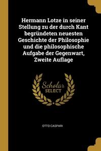 Hermann Lotze in seiner Stellung zu der durch Kant begründeten neuesten Geschichte der Philosophie und die philosophische Aufgabe der Gegenwart, Zweite Auflage, Otto Caspari обложка-превью