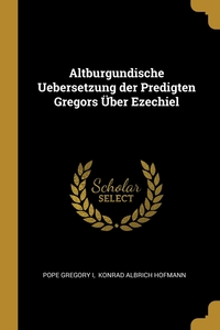 Altburgundische Uebersetzung der Predigten Gregors Über Ezechiel, Pope Gregory I, Konrad Albrich Hofmann обложка-превью