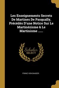 Les Enseignements Secrets De Martines De Pasqually, Précédés D'une Notice Sur Le Martinézisme & Le Martinisme ......, Franz von Baader обложка-превью