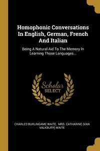 Homophonic Conversations In English, German, French And Italian: Being A Natural Aid To The Memory In Learning Those Languages..., Charles Burlingame Waite, Mrs. Catharine (Van Valkbury) Waite обложка-превью
