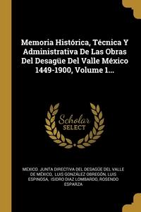 Memoria Histórica, Técnica Y Administrativa De Las Obras Del Desagüe Del Valle México 1449-1900, Volume 1..., Mexico. Junta Directiva Del Desague Del, Luis Gonzalez Obregon, Luis Espinosa обложка-превью