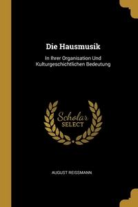 Die Hausmusik: In Ihrer Organisation Und Kulturgeschichtlichen Bedeutung, August Reissmann обложка-превью
