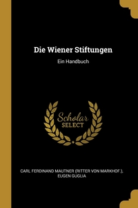 Die Wiener Stiftungen: Ein Handbuch, Carl Ferdinand Mautner (Ritter von Markh, Eugen Guglia обложка-превью