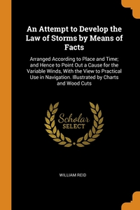 An Attempt to Develop the Law of Storms by Means of Facts: Arranged According to Place and Time; and Hence to Point Out a Cause for the Variable Winds, With the View to Practical Use in Navigation. Illustrated by Charts and Wood Cuts, William Reid обложка-превью