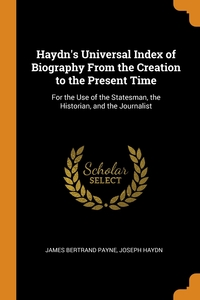 Haydn's Universal Index of Biography From the Creation to the Present Time: For the Use of the Statesman, the Historian, and the Journalist, James Bertrand Payne, Joseph Haydn обложка-превью