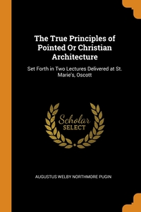 The True Principles of Pointed Or Christian Architecture: Set Forth in Two Lectures Delivered at St. Marie's, Oscott, Augustus Welby Northmore Pugin обложка-превью