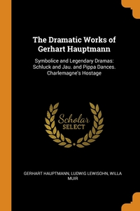 The Dramatic Works of Gerhart Hauptmann: Symbolice and Legendary Dramas: Schluck and Jau. and Pippa Dances. Charlemagne's Hostage, Gerhart Hauptmann, Ludwig Lewisohn, Willa Muir обложка-превью