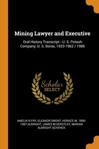 Mining Lawyer and Executive: Oral History Transcript : U. S. Potash Company, U. S. Borax, 1933-1962 / 1986, Amelia R Fry, Eleanor Swent, Horace M. 1890-1987 Albright обложка-превью